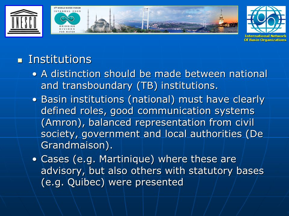 International Network Of Basin Organizations Institutions (cont'd) Institutions (cont'd) Basin institutions should be well run and instil confidence in societyBasin institutions should be well run and instil confidence in society The boundaries of the basin should not always be hydrological but also consider economic and other interests.