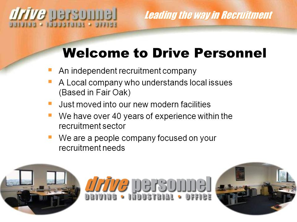 Leading the way in Recruitment Welcome to Drive Personnel  An independent recruitment company  A Local company who understands local issues (Based in Fair Oak)  Just moved into our new modern facilities  We have over 40 years of experience within the recruitment sector  We are a people company focused on your recruitment needs