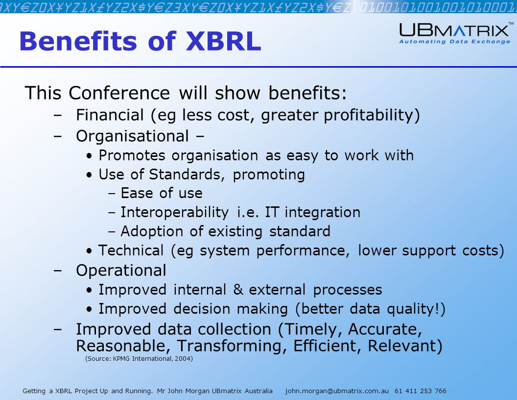 Getting a XBRL Project Up and Running. Mr John Morgan UBmatrix Australia john.morgan@ubmatrix.com.au 61 411 253 766 Benefits of XBRL This Conference w