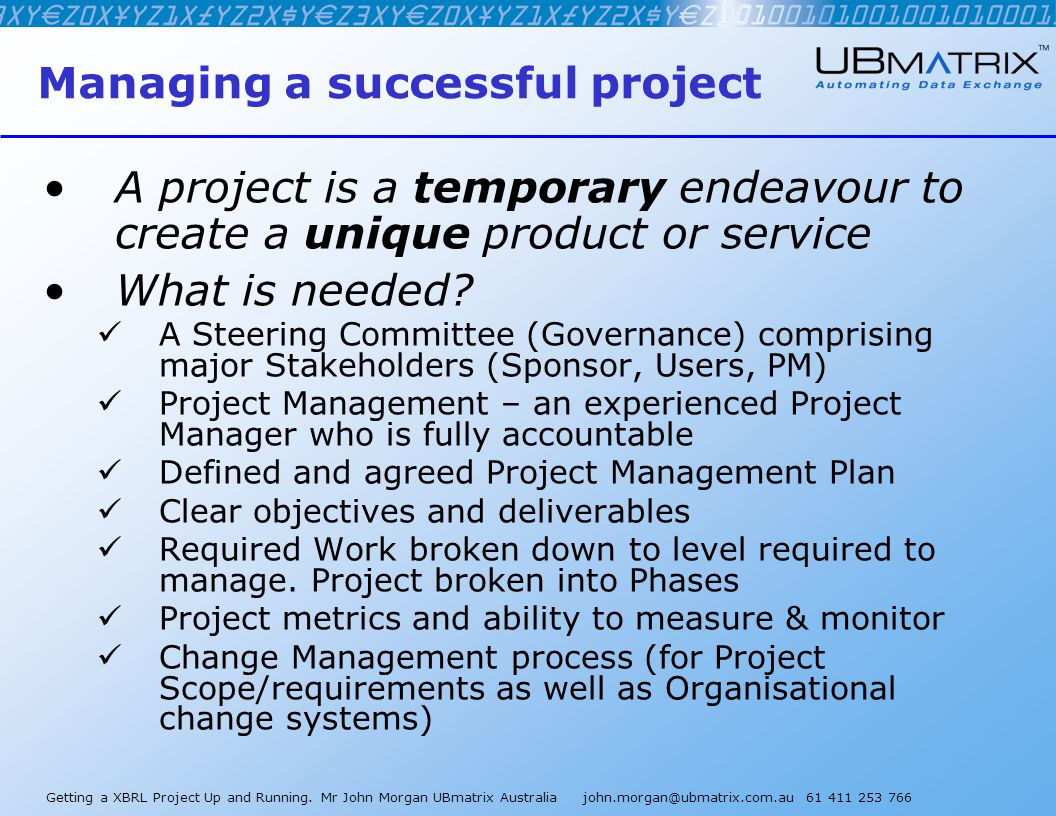 Getting a XBRL Project Up and Running. Mr John Morgan UBmatrix Australia john.morgan@ubmatrix.com.au 61 411 253 766 Managing a successful project A pr