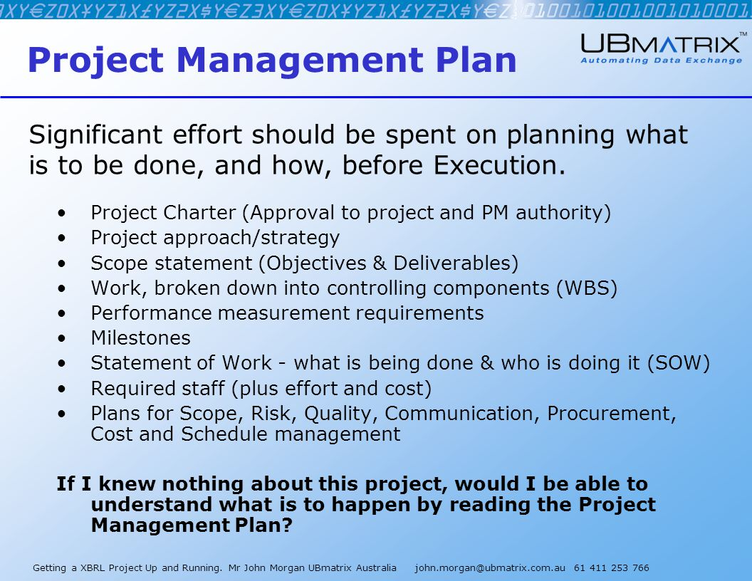 Getting a XBRL Project Up and Running. Mr John Morgan UBmatrix Australia john.morgan@ubmatrix.com.au 61 411 253 766 Project Management Plan Project Ch