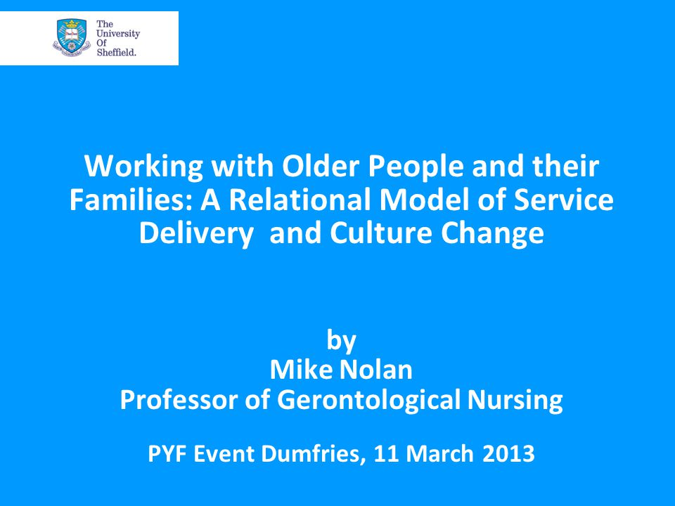 Working with Older People and their Families: A Relational Model of Service Delivery and Culture Change by Mike Nolan Professor of Gerontological Nursing PYF Event Dumfries, 11 March 2013