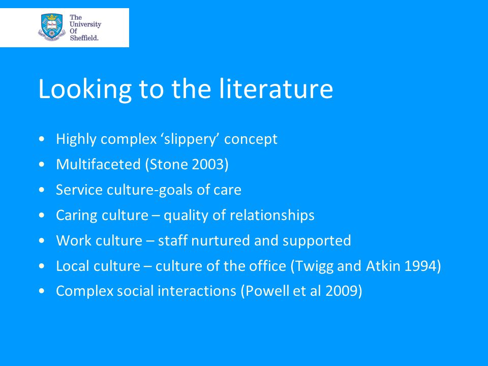 Looking to the literature Highly complex 'slippery' concept Multifaceted (Stone 2003) Service culture-goals of care Caring culture – quality of relationships Work culture – staff nurtured and supported Local culture – culture of the office (Twigg and Atkin 1994) Complex social interactions (Powell et al 2009)