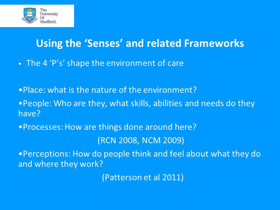 Using the 'Senses' and related Frameworks The 4 'P's' shape the environment of care Place: what is the nature of the environment.