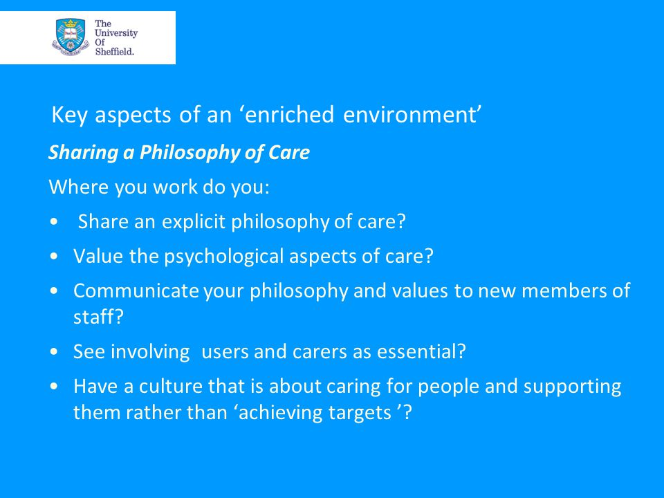 Key aspects of an 'enriched environment' Sharing a Philosophy of Care Where you work do you: Share an explicit philosophy of care.