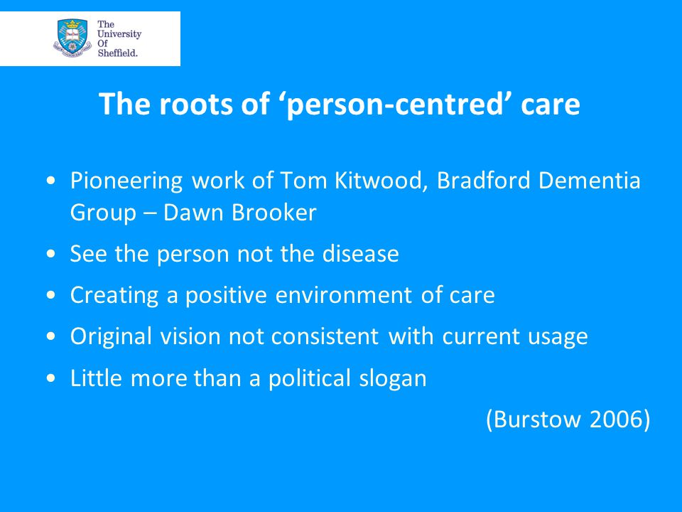 The roots of 'person-centred' care Pioneering work of Tom Kitwood, Bradford Dementia Group – Dawn Brooker See the person not the disease Creating a positive environment of care Original vision not consistent with current usage Little more than a political slogan (Burstow 2006)