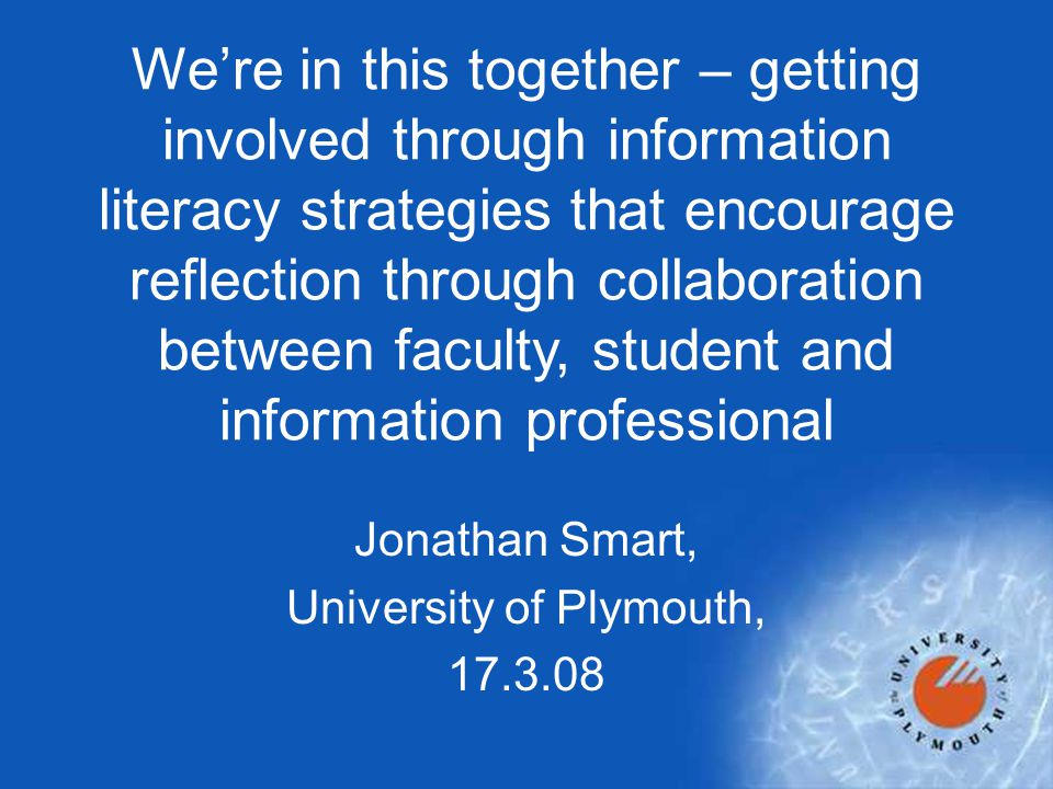 Jonathan Smart, University of Plymouth, 17.3.08 We're in this together – getting involved through information literacy strategies that encourage reflection through collaboration between faculty, student and information professional