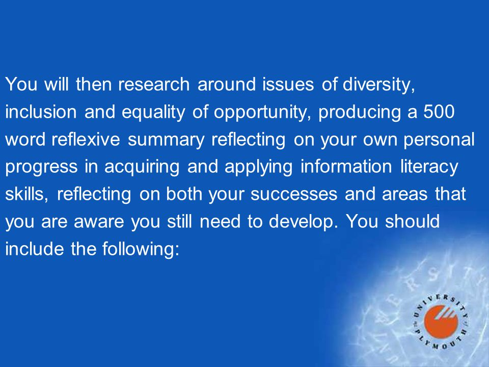 You will then research around issues of diversity, inclusion and equality of opportunity, producing a 500 word reflexive summary reflecting on your own personal progress in acquiring and applying information literacy skills, reflecting on both your successes and areas that you are aware you still need to develop.