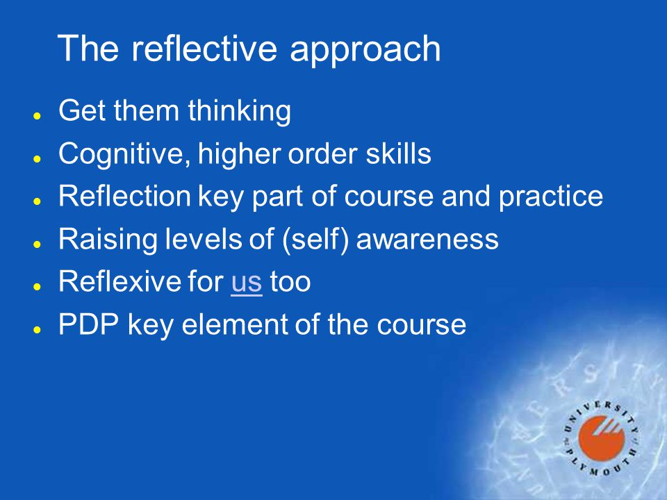 The reflective approach l Get them thinking l Cognitive, higher order skills l Reflection key part of course and practice l Raising levels of (self) a