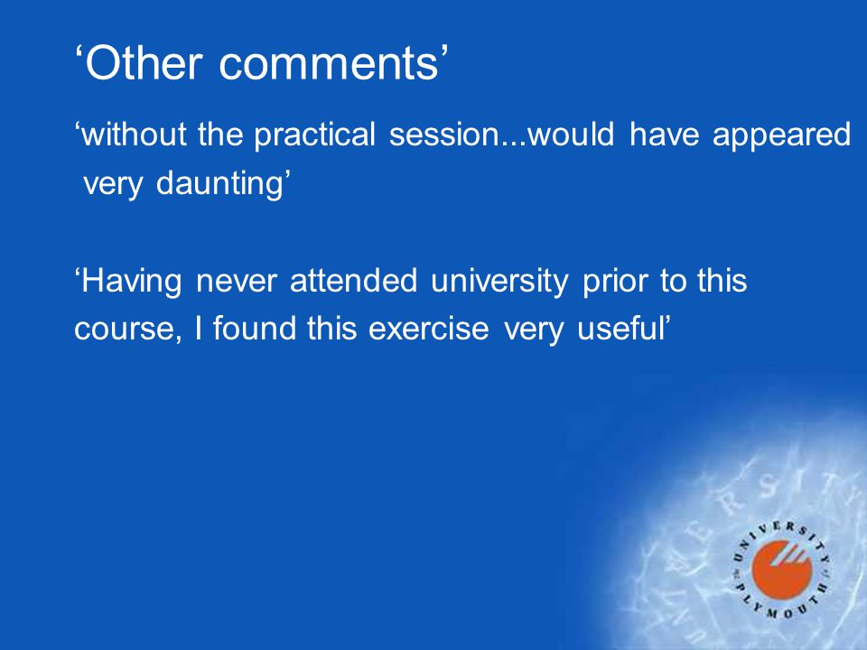 'Other comments' 'without the practical session...would have appeared very daunting' 'Having never attended university prior to this course, I found t