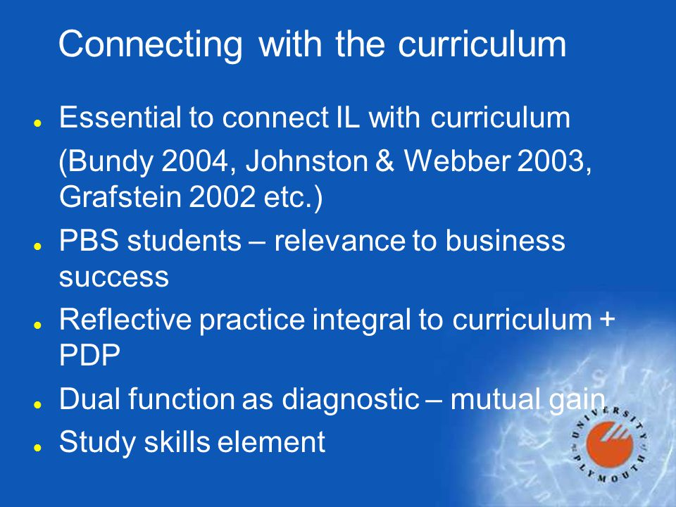 Connecting with the curriculum l Essential to connect IL with curriculum (Bundy 2004, Johnston & Webber 2003, Grafstein 2002 etc.) l PBS students – re