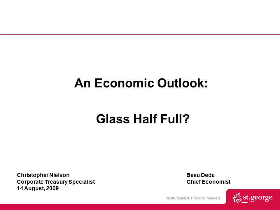 Christopher Nielson Besa Deda Corporate Treasury Specialist Chief Economist 14 August, 2009 An Economic Outlook: Glass Half Full?