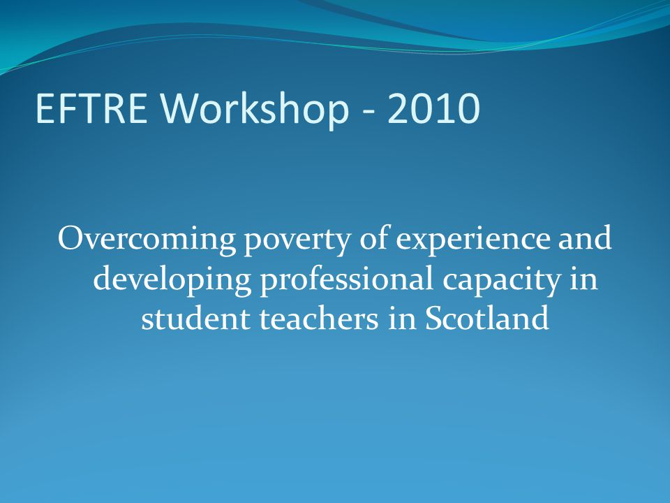 EFTRE Workshop - 2010 Overcoming poverty of experience and developing professional capacity in student teachers in Scotland