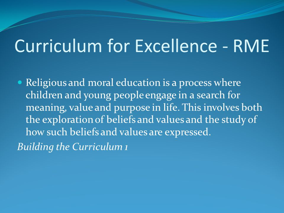 Curriculum for Excellence - RME Religious and moral education is a process where children and young people engage in a search for meaning, value and p