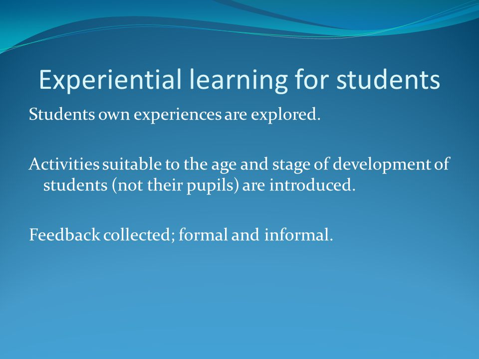 Experiential learning for students Students own experiences are explored. Activities suitable to the age and stage of development of students (not the