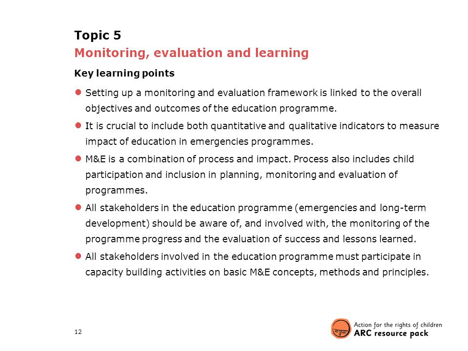 12 Topic 5 Monitoring, evaluation and learning Key learning points ● Setting up a monitoring and evaluation framework is linked to the overall objecti