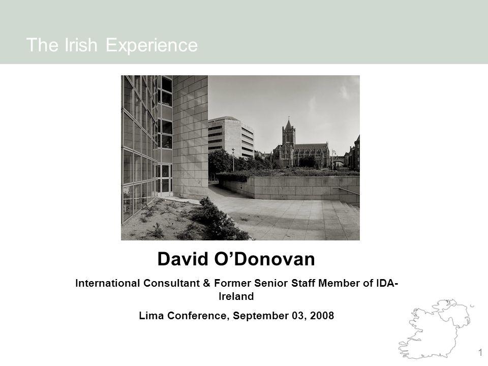 1 The Irish Experience David O'Donovan International Consultant & Former Senior Staff Member of IDA- Ireland Lima Conference, September 03, 2008