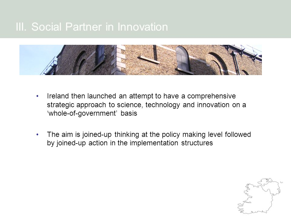 Ireland then launched an attempt to have a comprehensive strategic approach to science, technology and innovation on a 'whole-of-government' basis The aim is joined-up thinking at the policy making level followed by joined-up action in the implementation structures III.