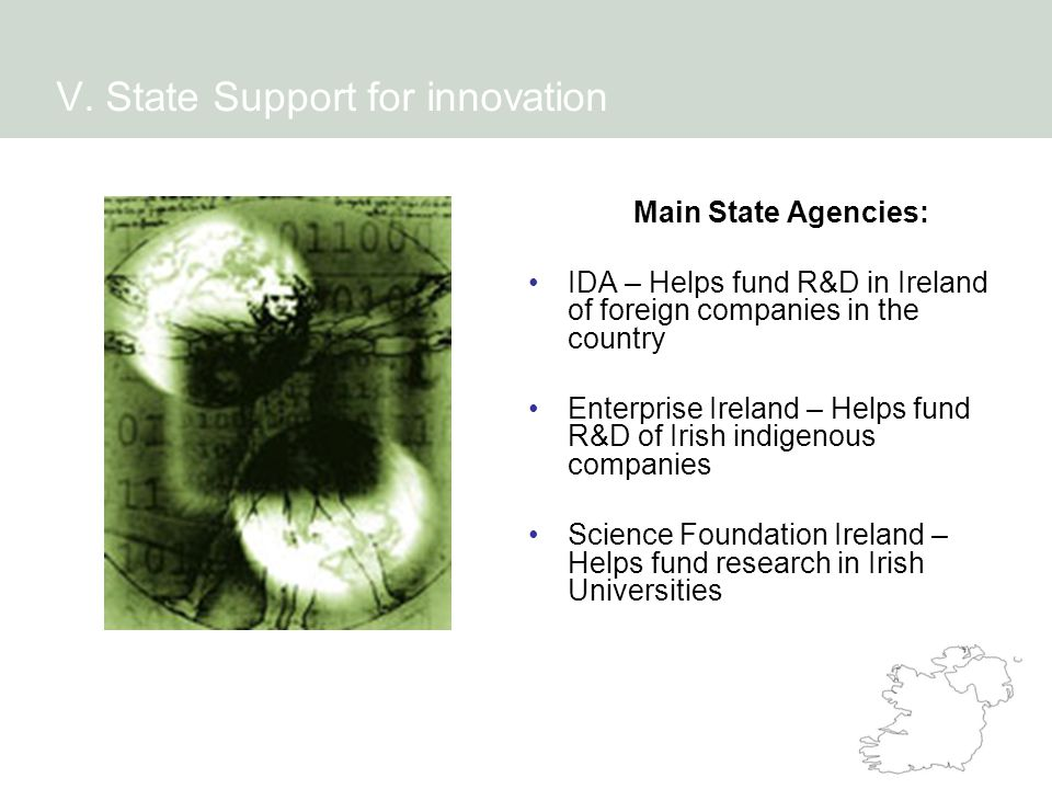 Main State Agencies: IDA – Helps fund R&D in Ireland of foreign companies in the country Enterprise Ireland – Helps fund R&D of Irish indigenous companies Science Foundation Ireland – Helps fund research in Irish Universities V.