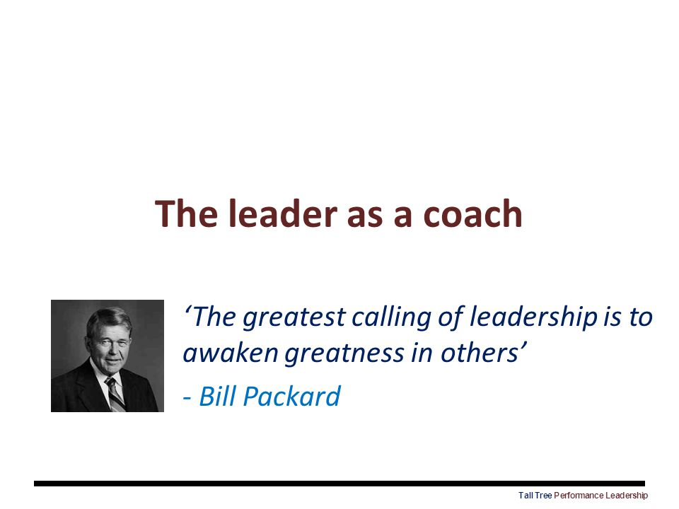 The leader as a coach 'The greatest calling of leadership is to awaken greatness in others' - Bill Packard