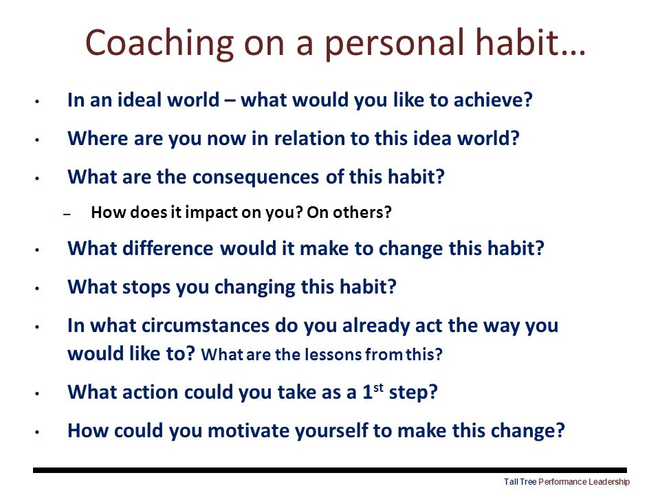 Coaching on a personal habit… In an ideal world – what would you like to achieve? Where are you now in relation to this idea world? What are the conse