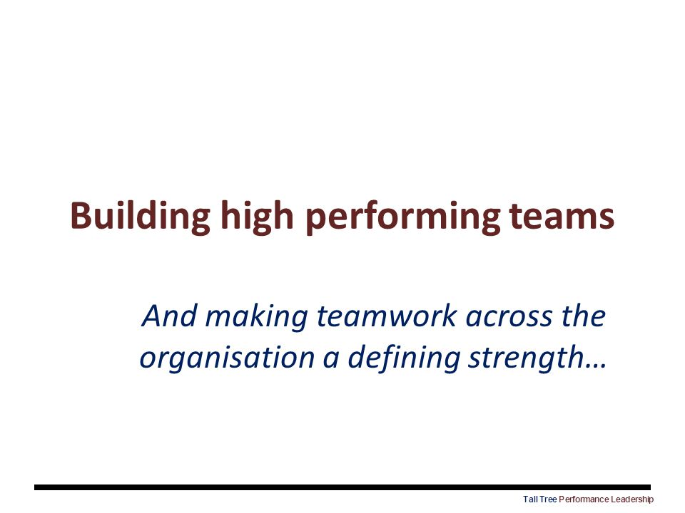 Building high performing teams And making teamwork across the organisation a defining strength…