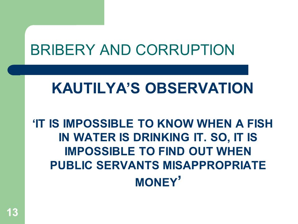 13 BRIBERY AND CORRUPTION KAUTILYA'S OBSERVATION 'IT IS IMPOSSIBLE TO KNOW WHEN A FISH IN WATER IS DRINKING IT.