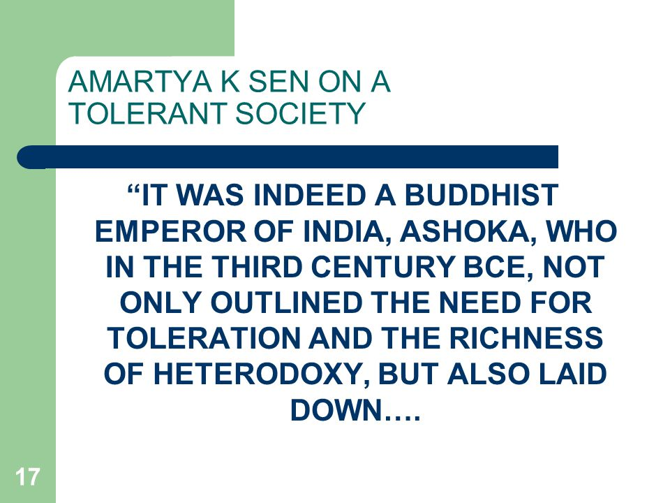 17 AMARTYA K SEN ON A TOLERANT SOCIETY IT WAS INDEED A BUDDHIST EMPEROR OF INDIA, ASHOKA, WHO IN THE THIRD CENTURY BCE, NOT ONLY OUTLINED THE NEED FOR TOLERATION AND THE RICHNESS OF HETERODOXY, BUT ALSO LAID DOWN….