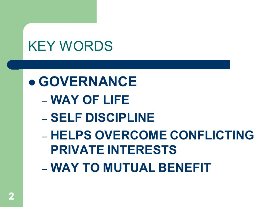 2 KEY WORDS GOVERNANCE – WAY OF LIFE – SELF DISCIPLINE – HELPS OVERCOME CONFLICTING PRIVATE INTERESTS – WAY TO MUTUAL BENEFIT