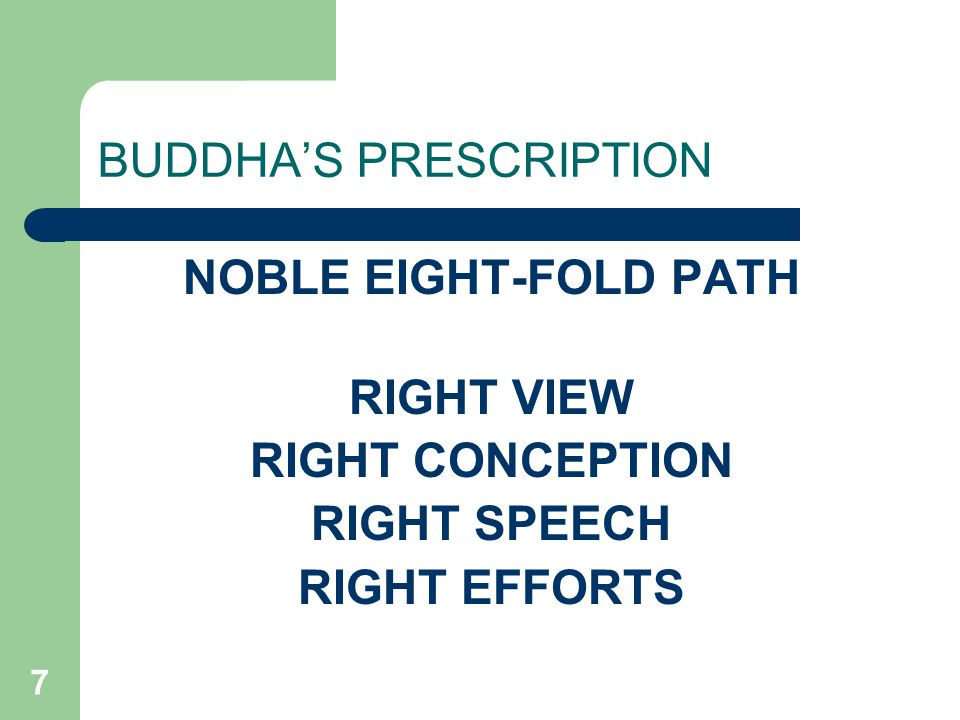 7 BUDDHA'S PRESCRIPTION NOBLE EIGHT-FOLD PATH RIGHT VIEW RIGHT CONCEPTION RIGHT SPEECH RIGHT EFFORTS