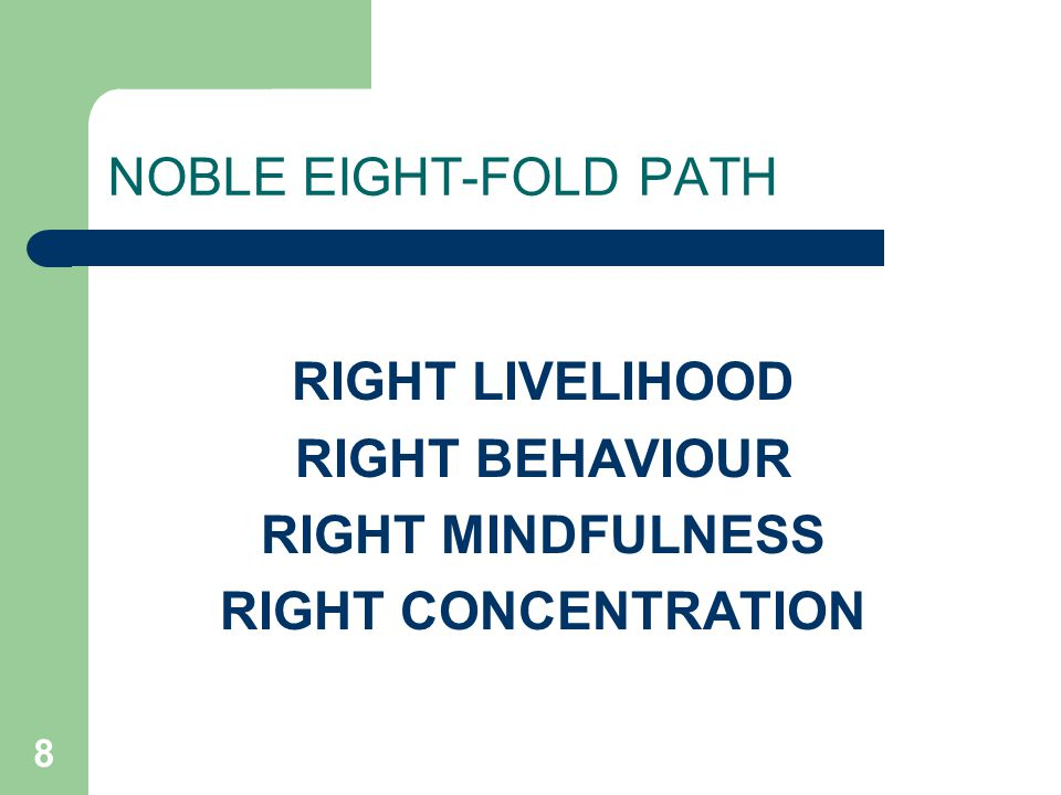 8 NOBLE EIGHT-FOLD PATH RIGHT LIVELIHOOD RIGHT BEHAVIOUR RIGHT MINDFULNESS RIGHT CONCENTRATION