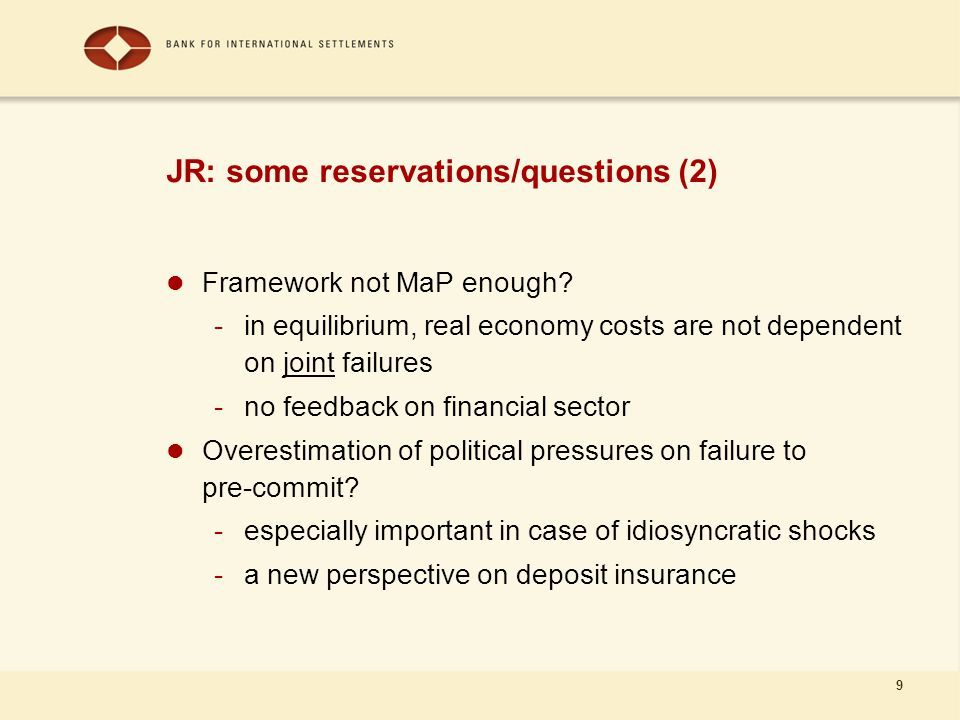 9 JR: some reservations/questions (2) Framework not MaP enough? -in equilibrium, real economy costs are not dependent on joint failures -no feedback o