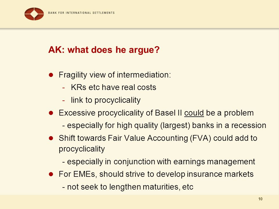 10 AK: what does he argue? Fragility view of intermediation: -KRs etc have real costs -link to procyclicality Excessive procyclicality of Basel II cou