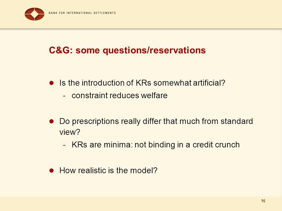 16 C&G: some questions/reservations Is the introduction of KRs somewhat artificial? -constraint reduces welfare Do prescriptions really differ that mu