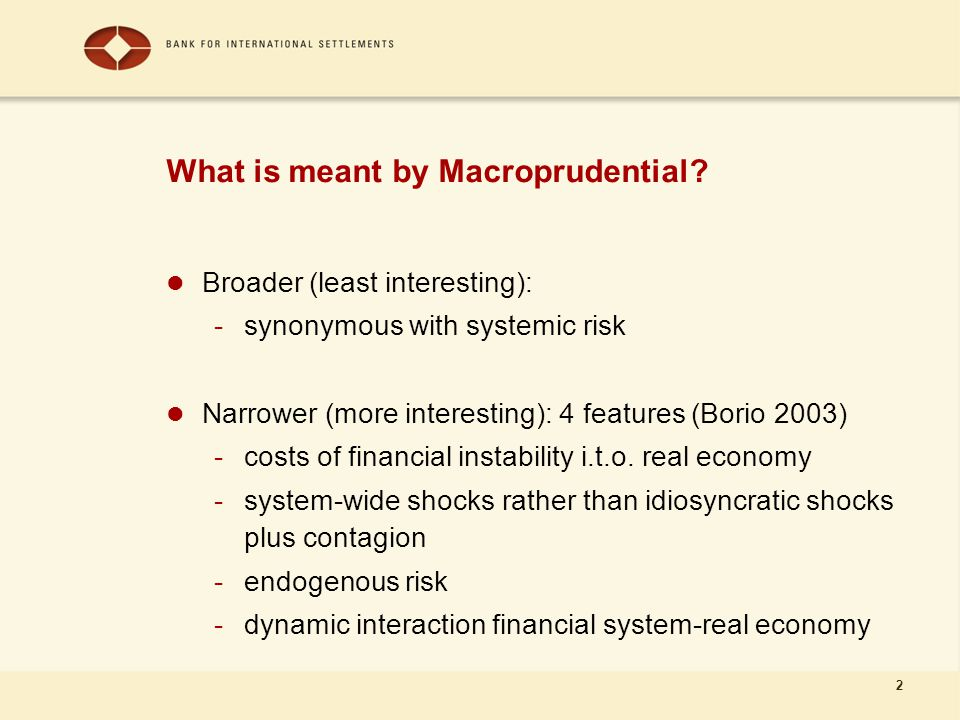 2 What is meant by Macroprudential? Broader (least interesting): -synonymous with systemic risk Narrower (more interesting): 4 features (Borio 2003) -