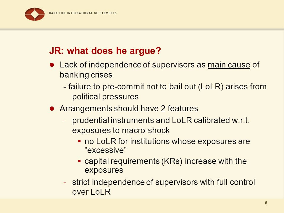 6 JR: what does he argue? Lack of independence of supervisors as main cause of banking crises - failure to pre-commit not to bail out (LoLR) arises fr