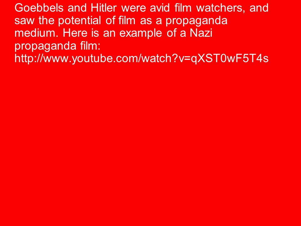 Goebbels and Hitler were avid film watchers, and saw the potential of film as a propaganda medium. Here is an example of a Nazi propaganda film: http: