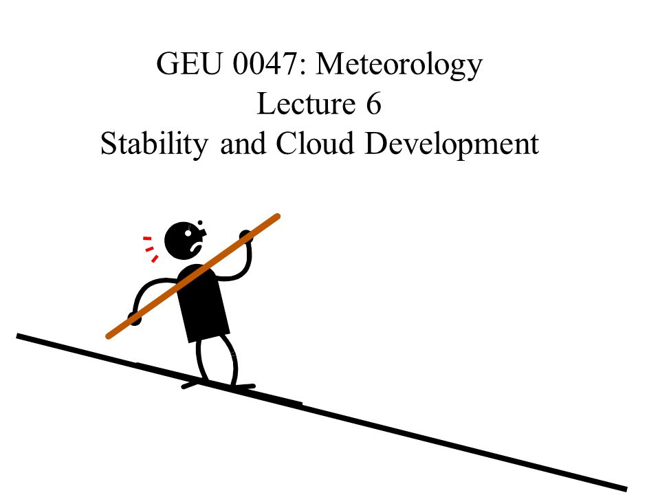GEU 0047: Meteorology Lecture 6 Stability and Cloud Development