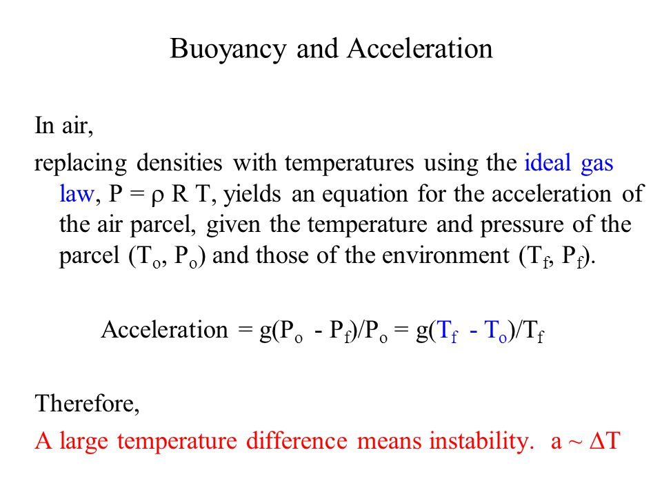 Buoyancy and Acceleration In air, replacing densities with temperatures using the ideal gas law, P =  R T, yields an equation for the acceleration of the air parcel, given the temperature and pressure of the parcel (T o, P o ) and those of the environment (T f, P f ).