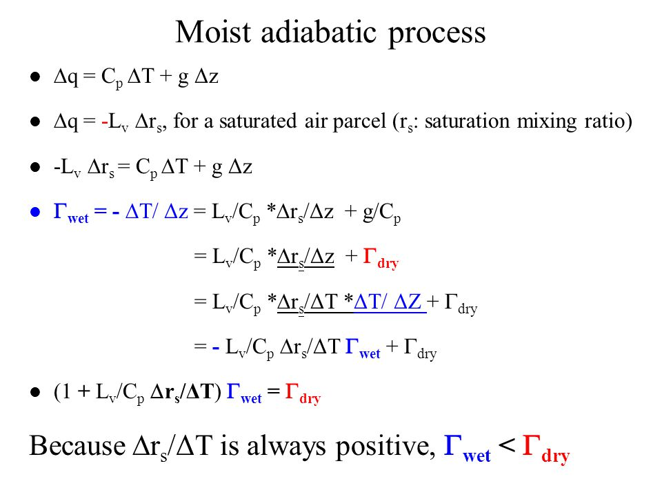 Moist adiabatic process  q = C p  T + g Δz  q = -L v  r s, for a saturated air parcel (r s : saturation mixing ratio) -L v  r s = C p  T + g Δz  wet = -  T/ Δz = L v /C p *  r s /Δz + g/C p = L v /C p *  r s /Δz +  dry = L v /C p *  r s /ΔT *ΔT/ ΔZ +  dry = - L v /C p  r s /ΔT  wet +  dry (1 + L v /C p  r s /ΔT)  wet =  dry Because  r s /ΔT is always positive,  wet <  dry