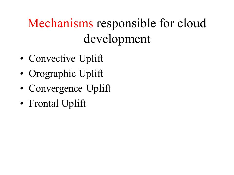 Mechanisms responsible for cloud development Convective Uplift Orographic Uplift Convergence Uplift Frontal Uplift
