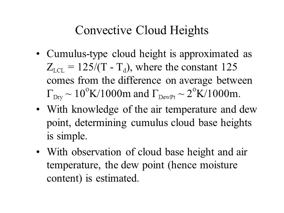 Convective Cloud Heights Cumulus-type cloud height is approximated as Z LCL = 125/(T - T d ), where the constant 125 comes from the difference on average between  Dry ~ 10 o K/1000m and  DewPt ~ 2 o K/1000m.