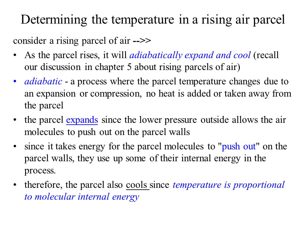 Determining the temperature in a rising air parcel consider a rising parcel of air -->> As the parcel rises, it will adiabatically expand and cool (recall our discussion in chapter 5 about rising parcels of air) adiabatic - a process where the parcel temperature changes due to an expansion or compression, no heat is added or taken away from the parcel the parcel expands since the lower pressure outside allows the air molecules to push out on the parcel walls since it takes energy for the parcel molecules to push out on the parcel walls, they use up some of their internal energy in the process.