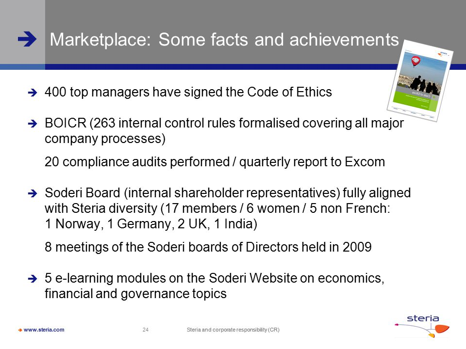  www.steria.com  Steria and corporate responsibility (CR) 24 Steria and corporate responsibility (CR) Marketplace: Some facts and achievements  400 top managers have signed the Code of Ethics  BOICR (263 internal control rules formalised covering all major company processes) 20 compliance audits performed / quarterly report to Excom  Soderi Board (internal shareholder representatives) fully aligned with Steria diversity (17 members / 6 women / 5 non French: 1 Norway, 1 Germany, 2 UK, 1 India) 8 meetings of the Soderi boards of Directors held in 2009  5 e-learning modules on the Soderi Website on economics, financial and governance topics