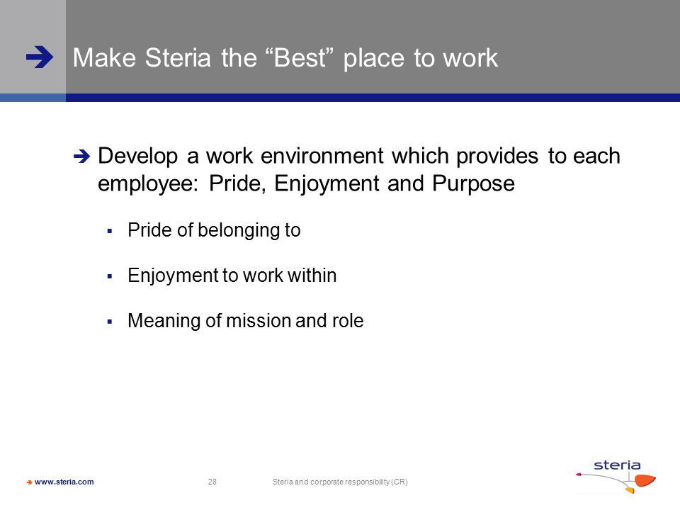  www.steria.com  Steria and corporate responsibility (CR) 28 Make Steria the Best place to work  Develop a work environment which provides to each employee: Pride, Enjoyment and Purpose  Pride of belonging to  Enjoyment to work within  Meaning of mission and role