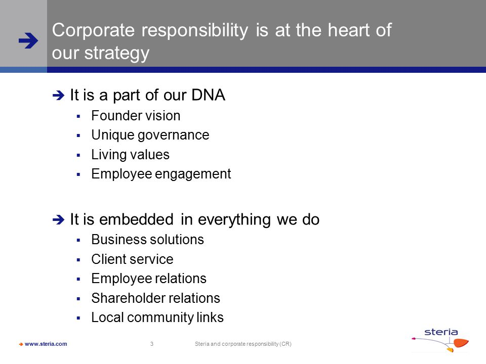  www.steria.com  Steria and corporate responsibility (CR) 3 Corporate responsibility is at the heart of our strategy  It is a part of our DNA  Founder vision  Unique governance  Living values  Employee engagement  It is embedded in everything we do  Business solutions  Client service  Employee relations  Shareholder relations  Local community links