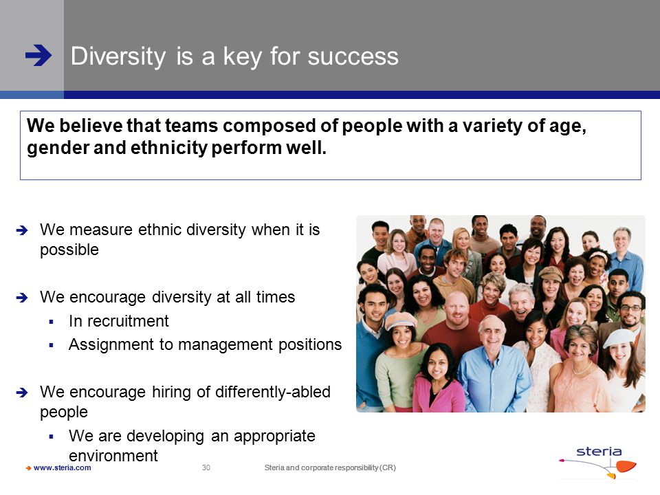  www.steria.com  Steria and corporate responsibility (CR) 30 Steria and corporate responsibility (CR) Diversity is a key for success  We measure ethnic diversity when it is possible  We encourage diversity at all times  In recruitment  Assignment to management positions  We encourage hiring of differently-abled people  We are developing an appropriate environment We believe that teams composed of people with a variety of age, gender and ethnicity perform well.