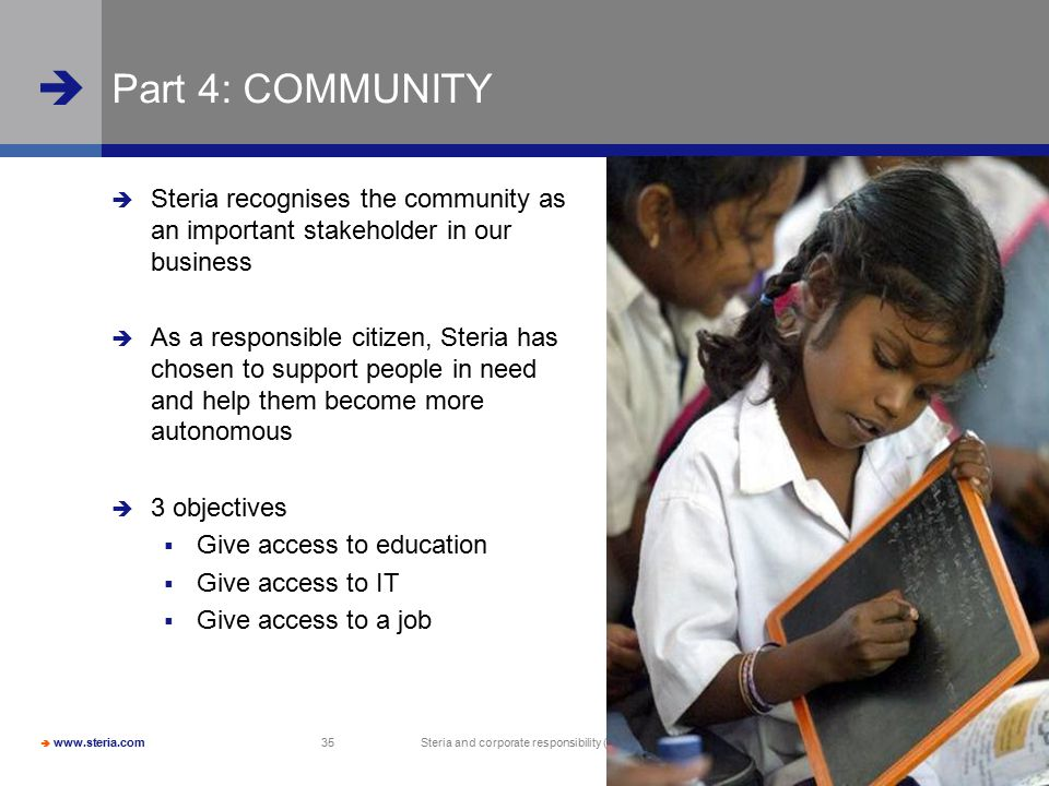  www.steria.com  Steria and corporate responsibility (CR) 35 Part 4: COMMUNITY  Steria recognises the community as an important stakeholder in our business  As a responsible citizen, Steria has chosen to support people in need and help them become more autonomous  3 objectives  Give access to education  Give access to IT  Give access to a job
