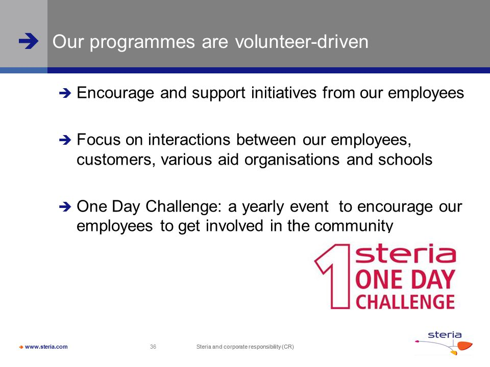  www.steria.com  Steria and corporate responsibility (CR) 36 Steria and corporate responsibility (CR) Our programmes are volunteer-driven  Encourage and support initiatives from our employees  Focus on interactions between our employees, customers, various aid organisations and schools  One Day Challenge: a yearly event to encourage our employees to get involved in the community