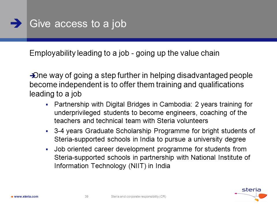  www.steria.com  Steria and corporate responsibility (CR) 39 Give access to a job Employability leading to a job - going up the value chain  One way of going a step further in helping disadvantaged people become independent is to offer them training and qualifications leading to a job  Partnership with Digital Bridges in Cambodia: 2 years training for underprivileged students to become engineers, coaching of the teachers and technical team with Steria volunteers  3-4 years Graduate Scholarship Programme for bright students of Steria-supported schools in India to pursue a university degree  Job oriented career development programme for students from Steria-supported schools in partnership with National Institute of Information Technology (NIIT) in India